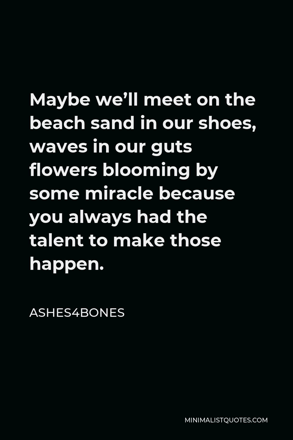 Ashes4bones Quote - Maybe we'll meet on the beach sand in our shoes, waves in our guts flowers blooming by some miracle because you always had the talent to make those happen.