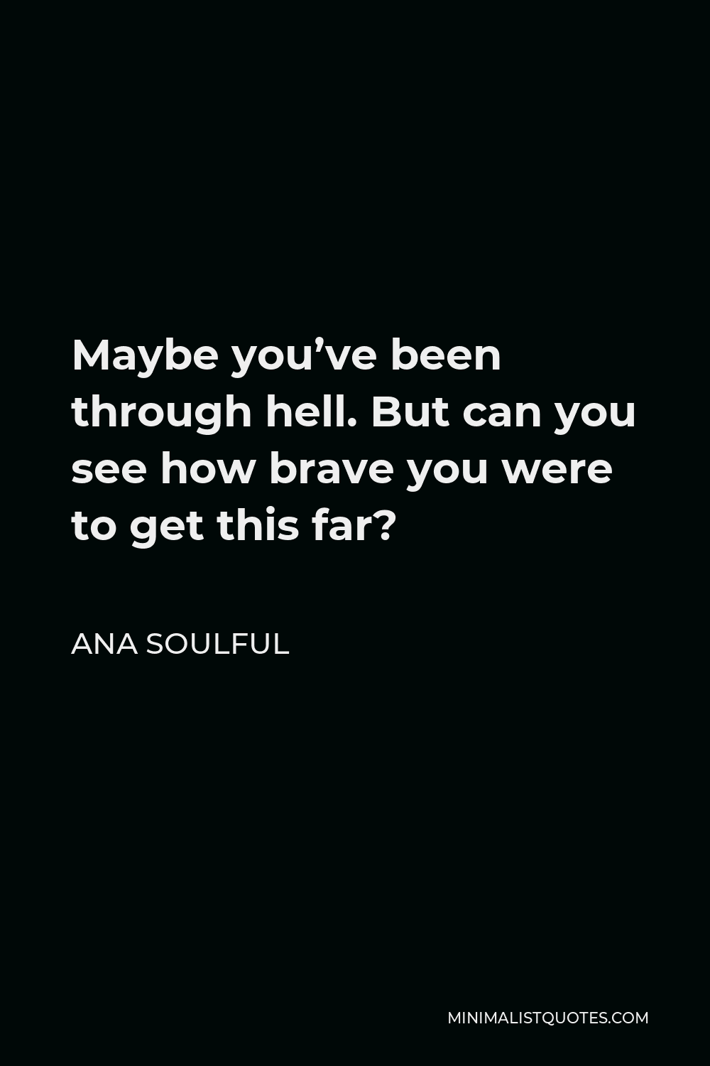 Ana Soulful Quote - Maybe you've been through hell. But can you see how brave you were to get this far?