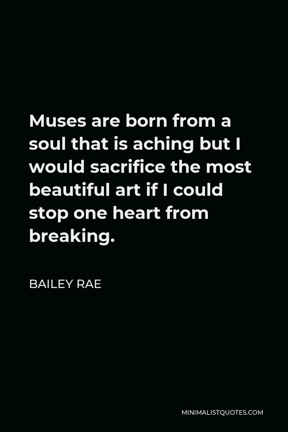Bailey Rae Quote - Muses are born from a soul that is aching but I would sacrifice the most beautiful art if I could stop one heart from breaking.