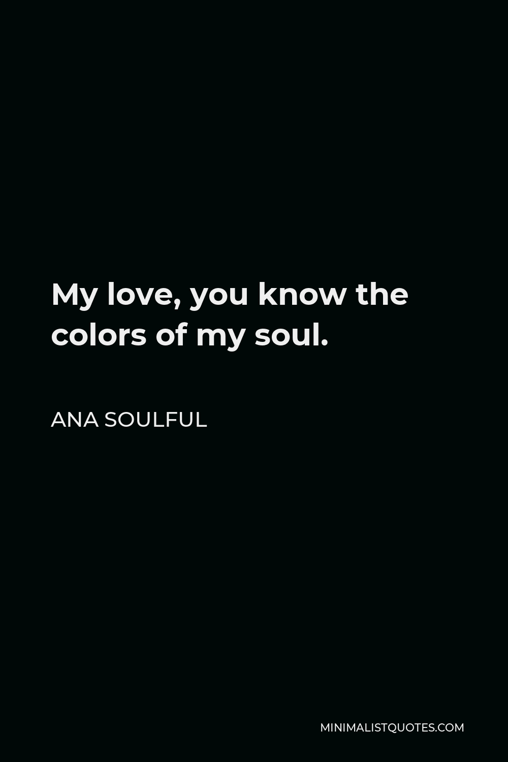 Ana Soulful Quote - My love, you know the colors of my soul.
