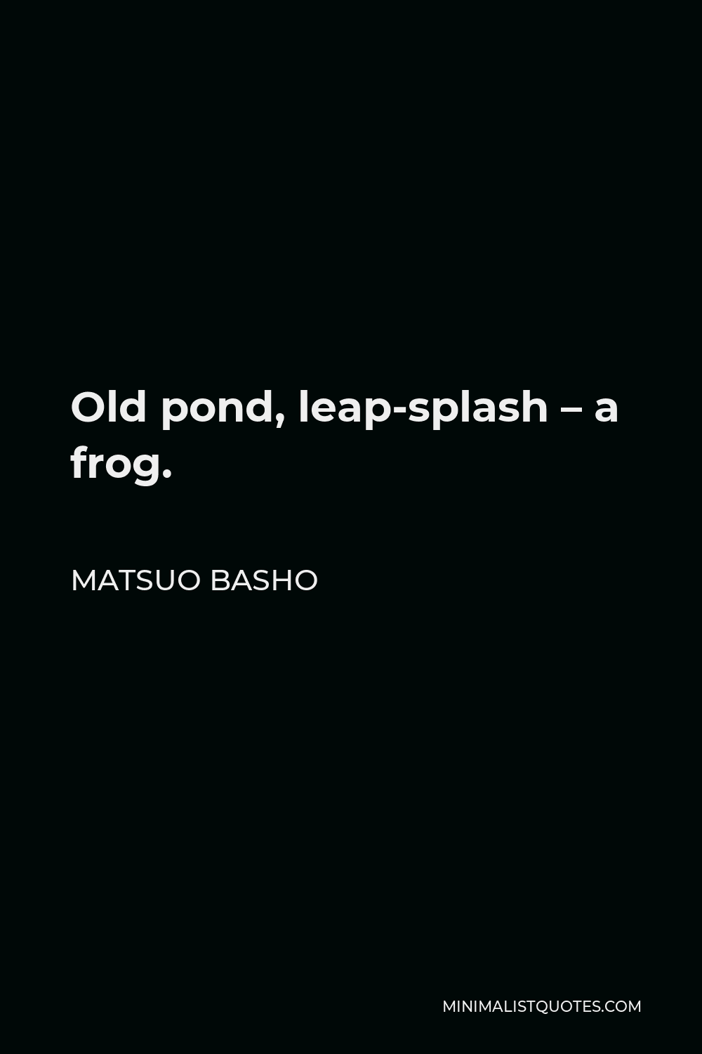 Matsuo Basho Quote - Old pond, leap-splash – a frog.