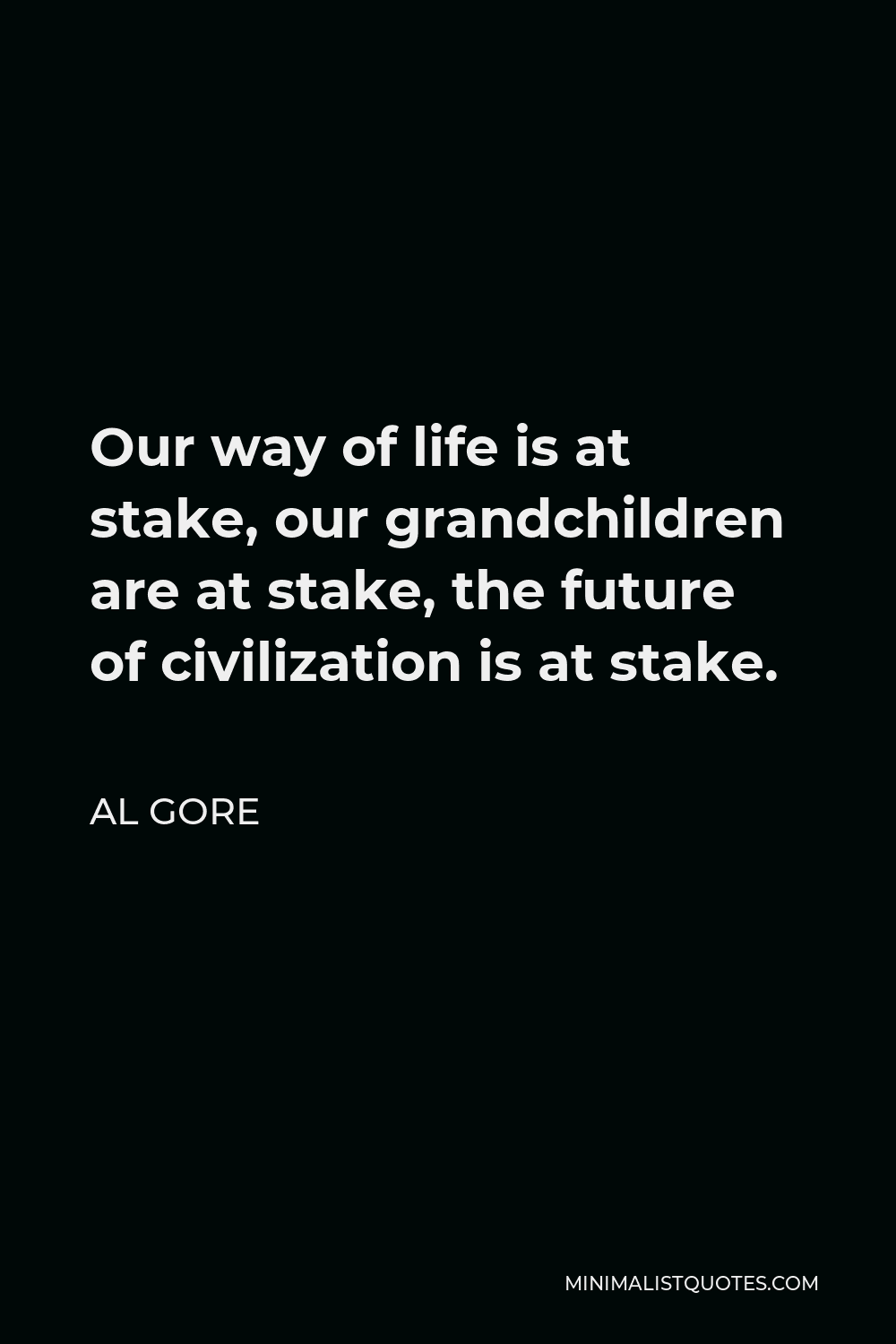 Al Gore Quote - Our way of life is at stake, our grandchildren are at stake, the future of civilization is at stake.