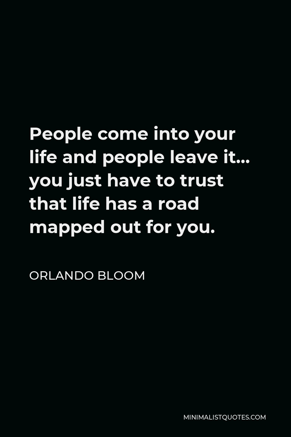 Orlando Bloom Quote - People come into your life and people leave it… you just have to trust that life has a road mapped out for you.