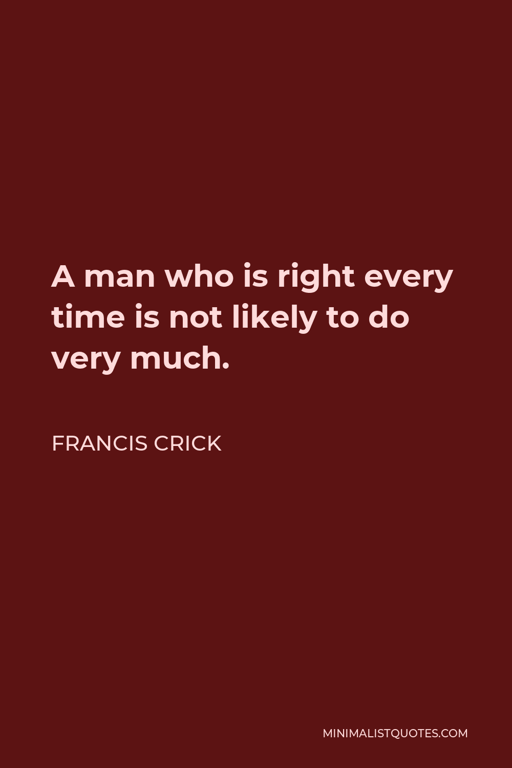 Francis Crick Quote - A man who is right every time is not likely to do very much.