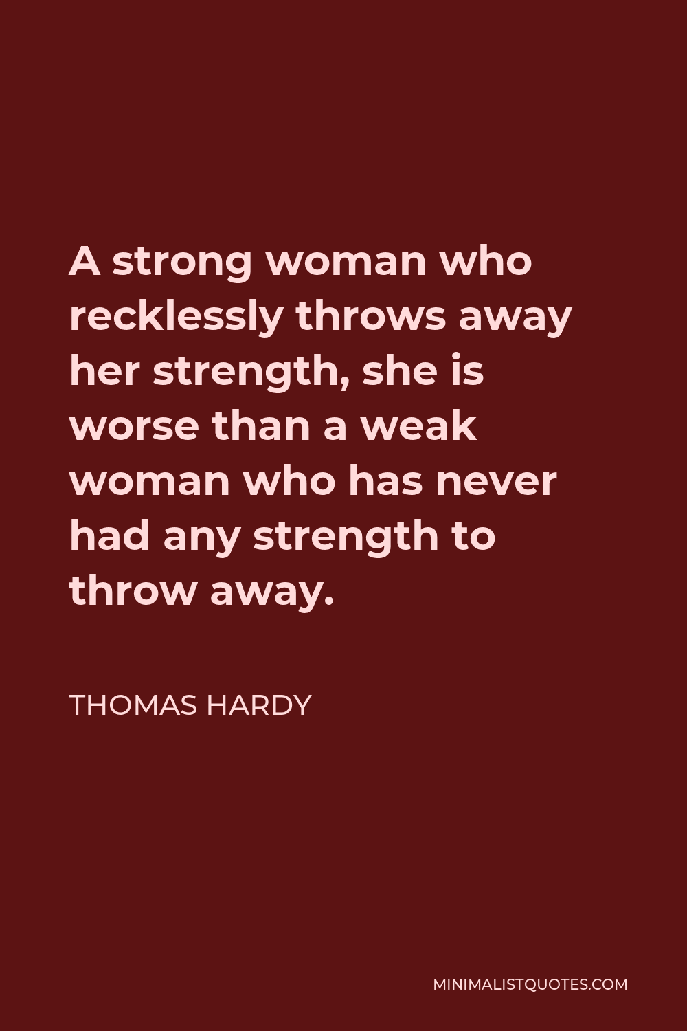 Thomas Hardy Quote - A strong woman who recklessly throws away her strength, she is worse than a weak woman who has never had any strength to throw away.
