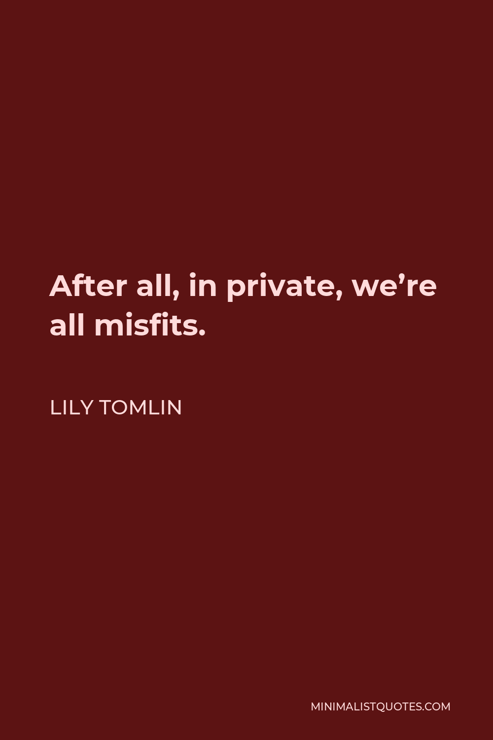 Lily Tomlin Quote - After all, in private, we're all misfits.