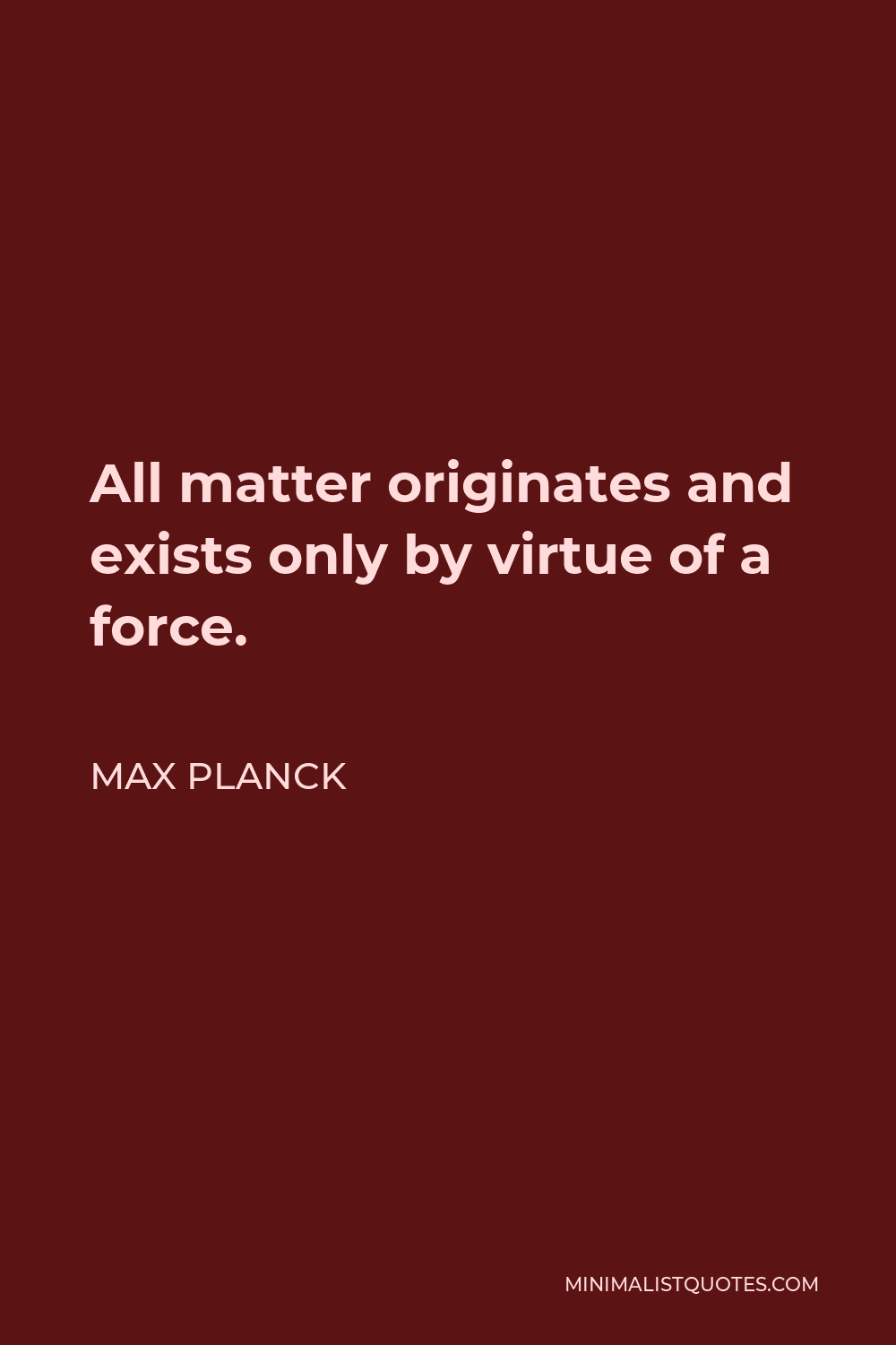 Max Planck Quote - All matter originates and exists only by virtue of a force… We must assume behind this force the existence of a conscious and intelligent Mind. This Mind is the matrix of all matter.