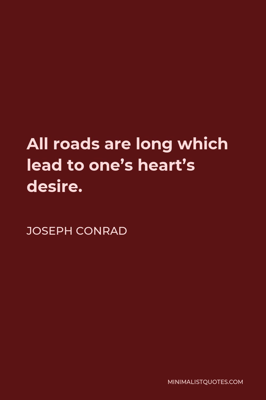 Joseph Conrad Quote - All roads are long which lead to one's heart's desire.
