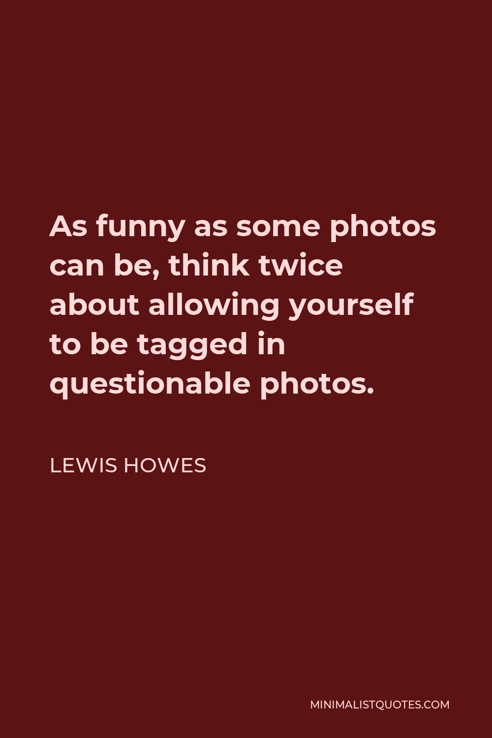 Lewis Howes Quote - As funny as some photos can be, think twice about allowing yourself to be tagged in questionable photos.