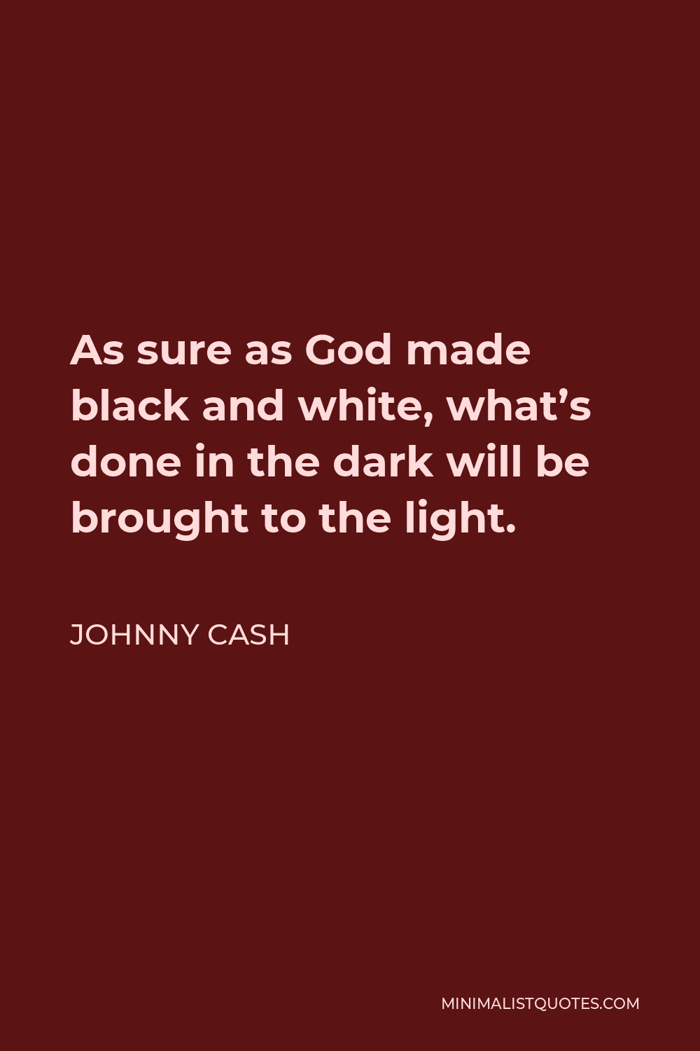 Johnny Cash Quote - As sure as God made black and white, what's done in the dark will be brought to the light.