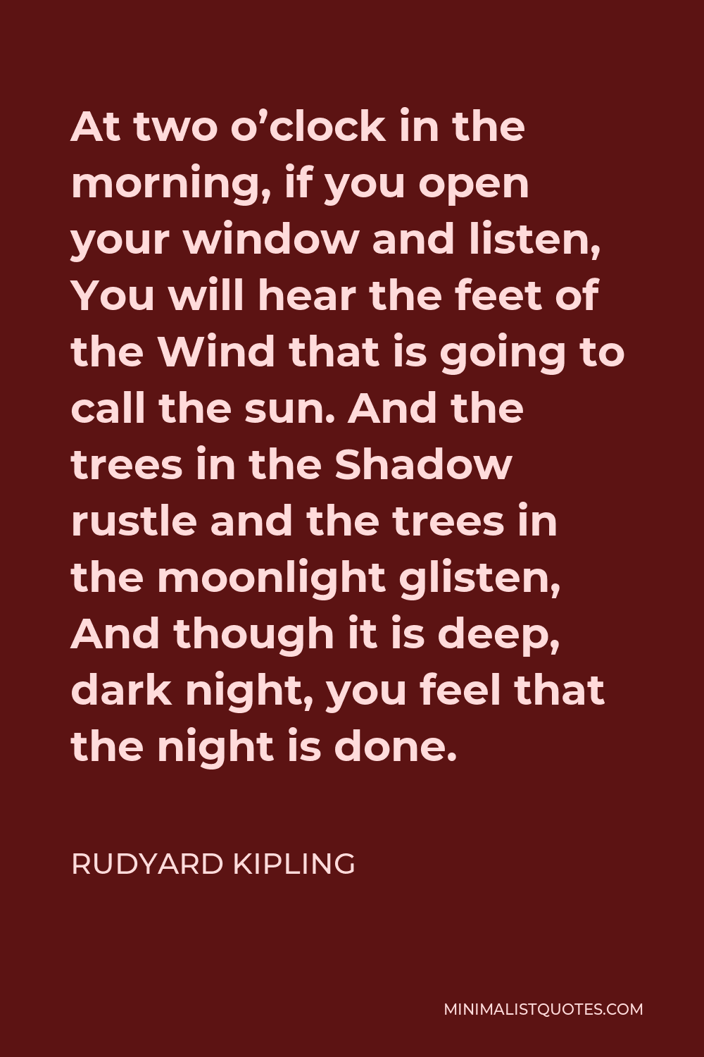 Rudyard Kipling Quote - At two o'clock in the morning, if you open your window and listen, You will hear the feet of the Wind that is going to call the sun. And the trees in the Shadow rustle and the trees in the moonlight glisten, And though it is deep, dark night, you feel that the night is done.