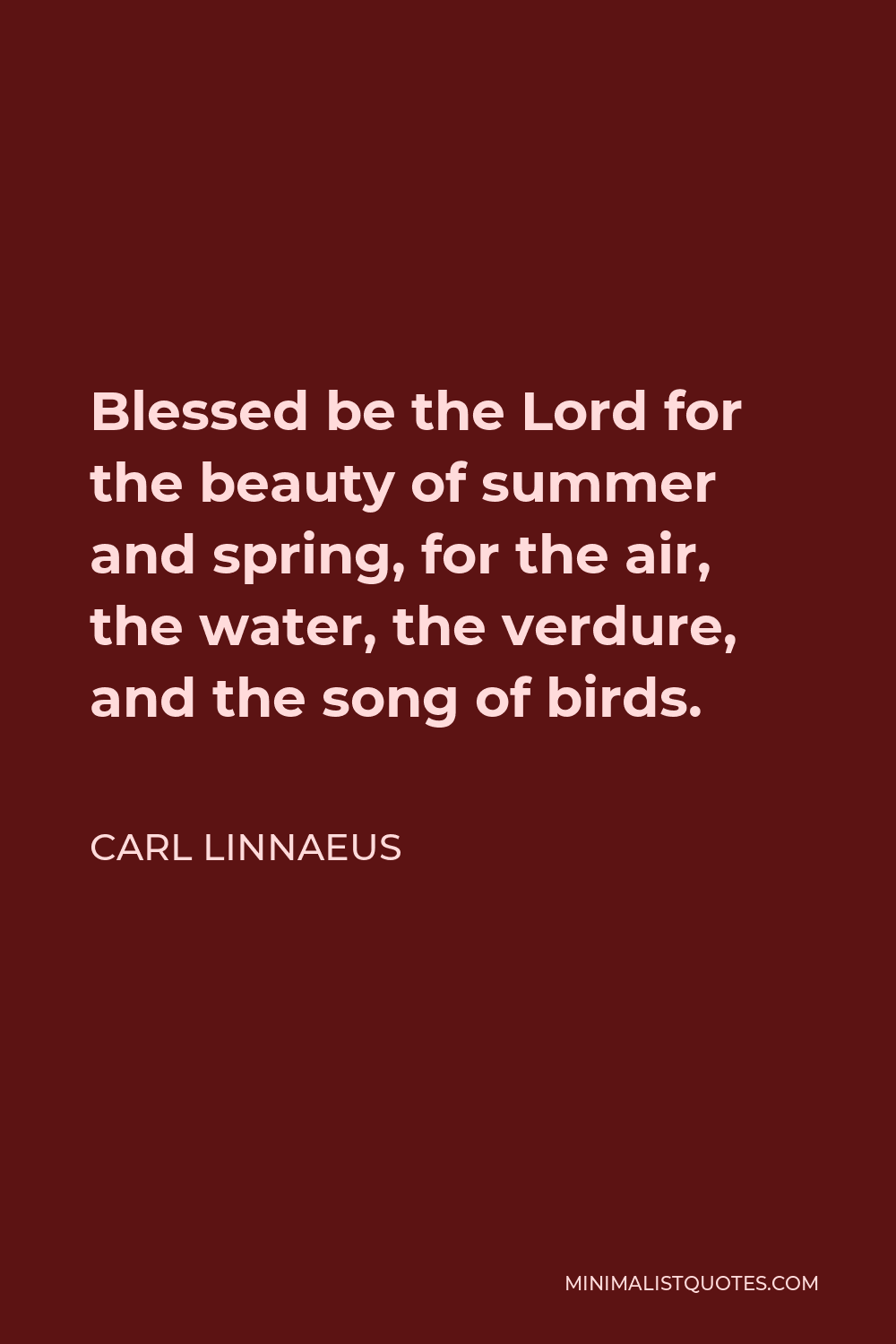 Carl Linnaeus Quote - Blessed be the Lord for the beauty of summer and spring, for the air, the water, the verdure, and the song of birds.