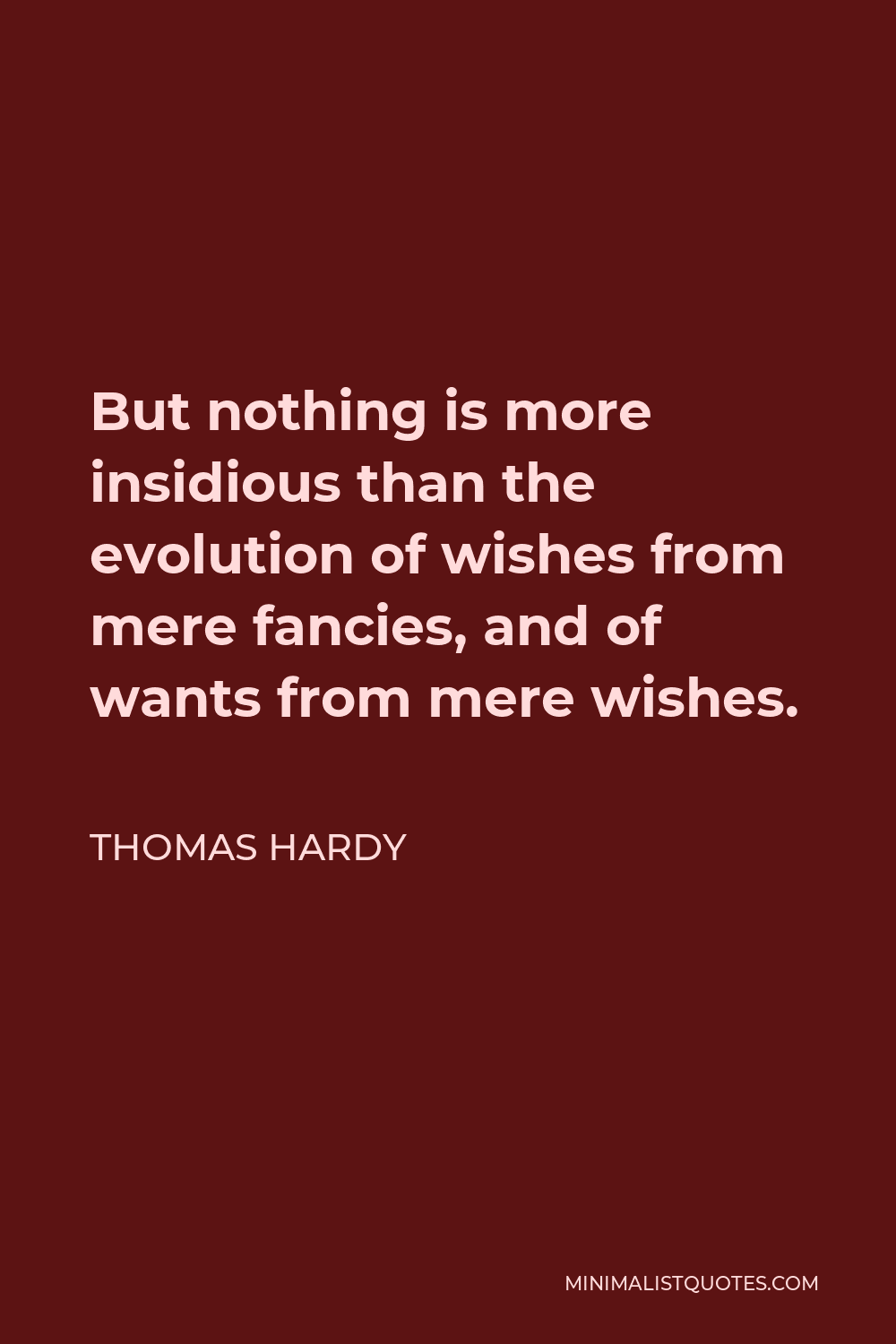 Thomas Hardy Quote - But nothing is more insidious than the evolution of wishes from mere fancies, and of wants from mere wishes.