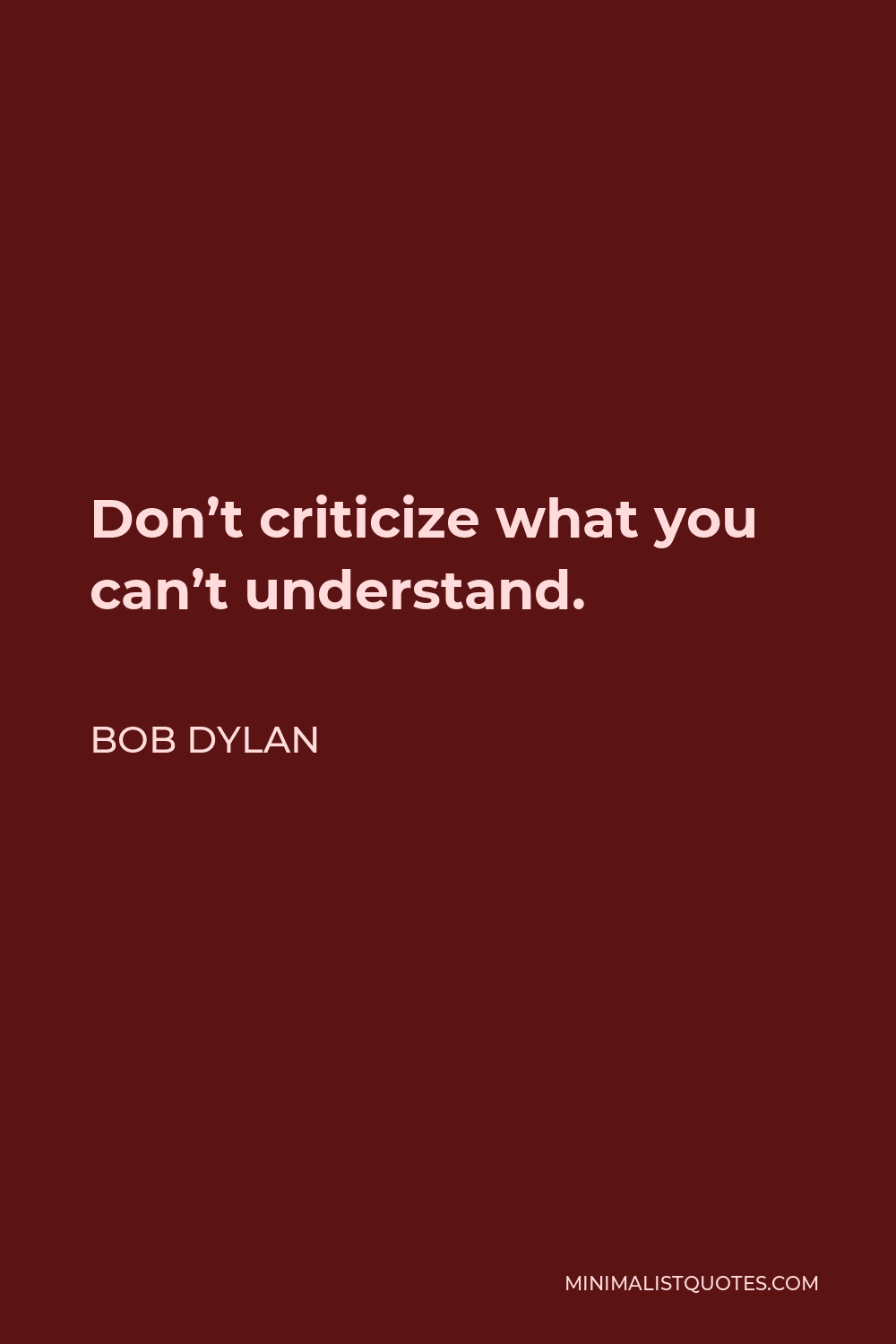 Bob Dylan Quote - Don't criticize what you can't understand.