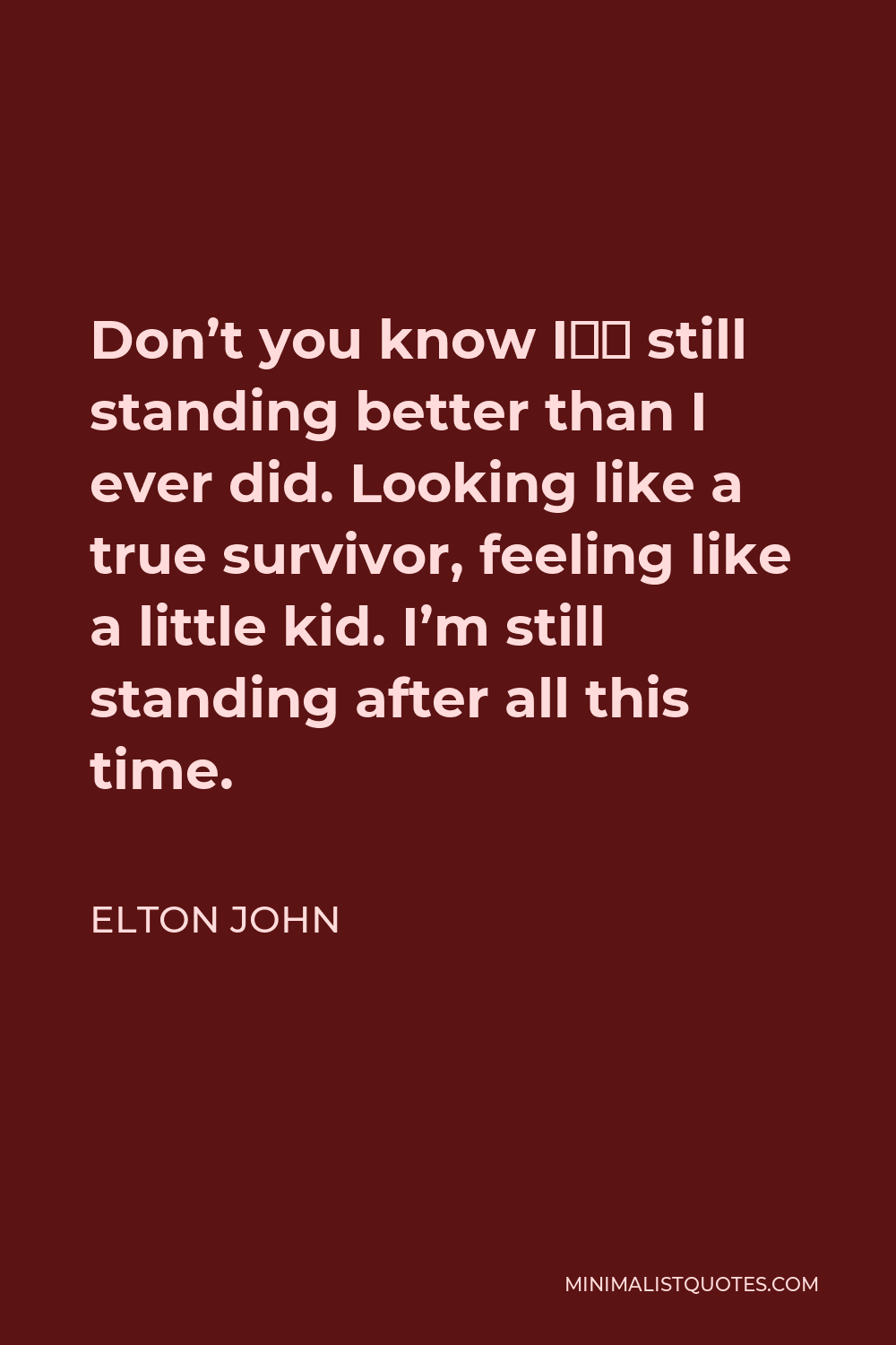 """Elton John Quote - Don't you know I""""m still standing better than I ever did. Looking like a true survivor, feeling like a little kid. I'm still standing after all this time."""
