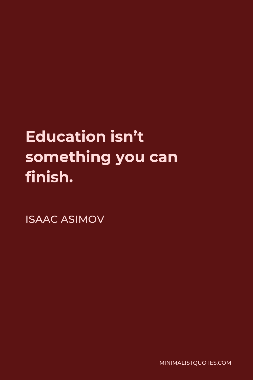 Isaac Asimov Quote - Education isn't something you can finish.