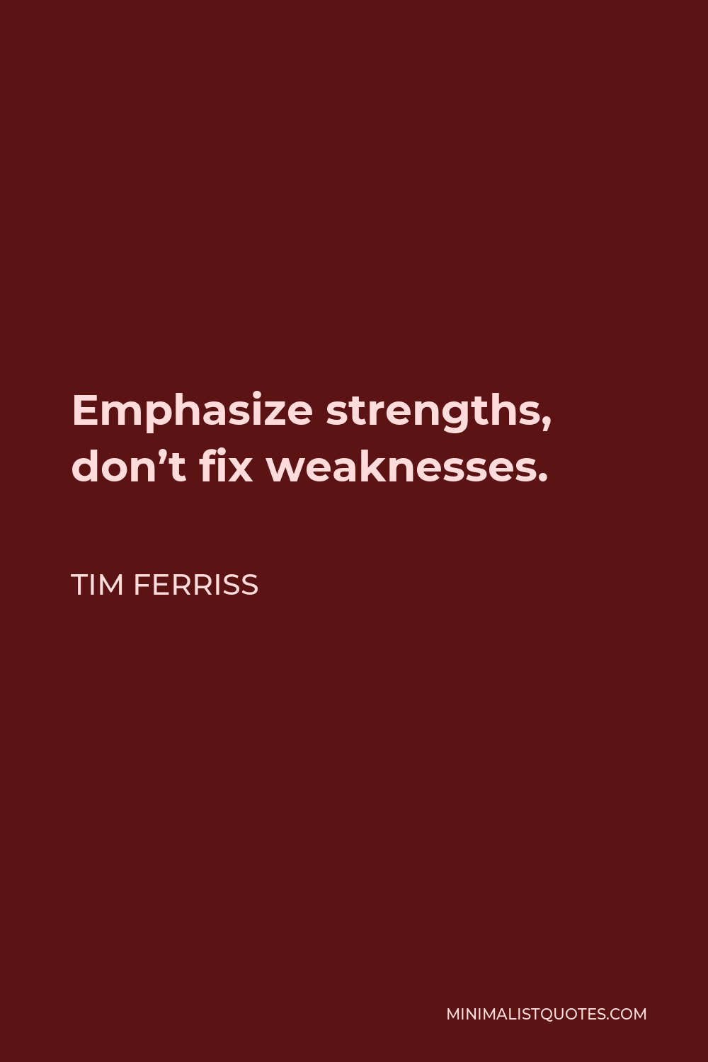 Tim Ferriss Quote - Emphasize strengths, don't fix weaknesses.