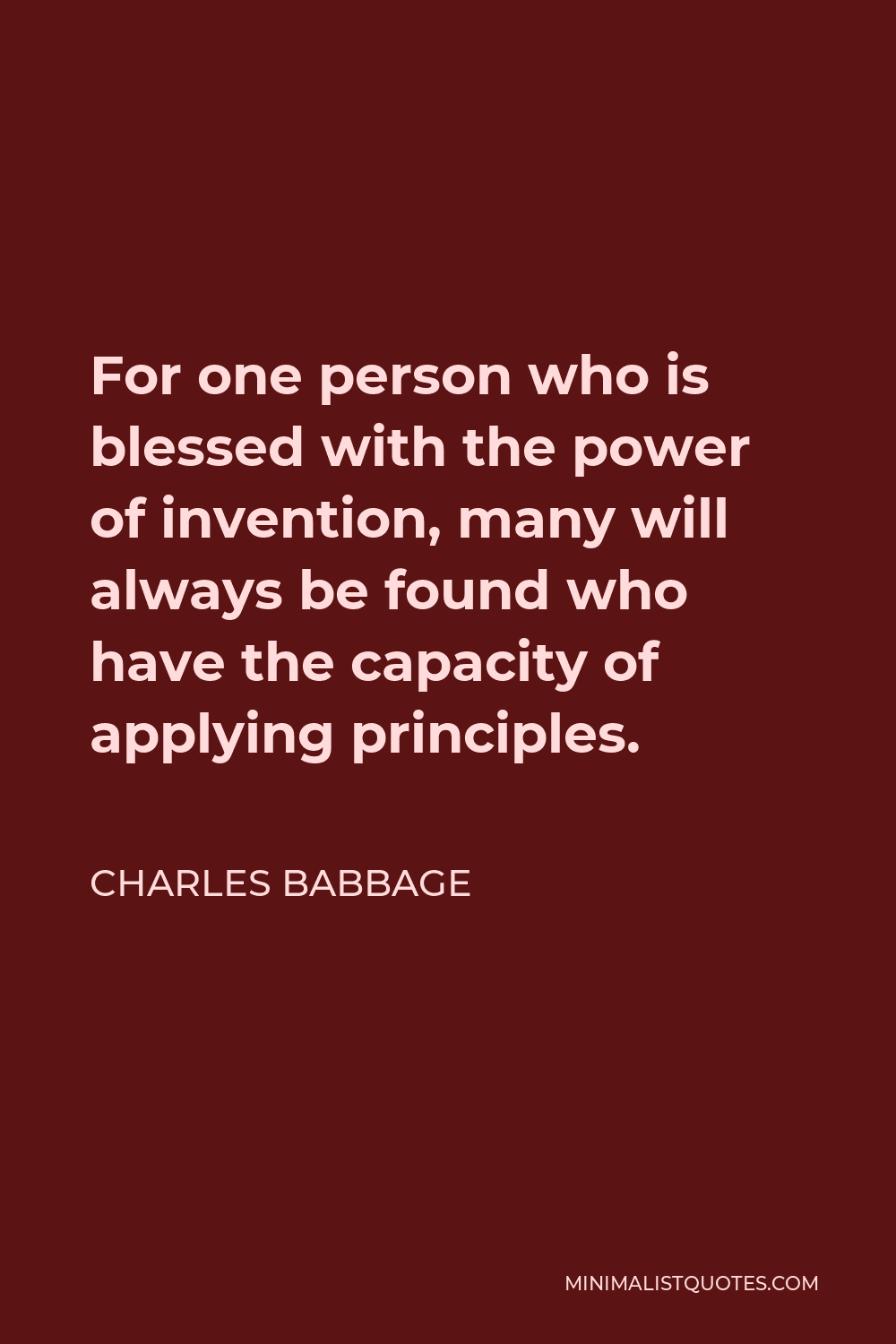 Charles Babbage Quote - For one person who is blessed with the power of invention, many will always be found who have the capacity of applying principles.