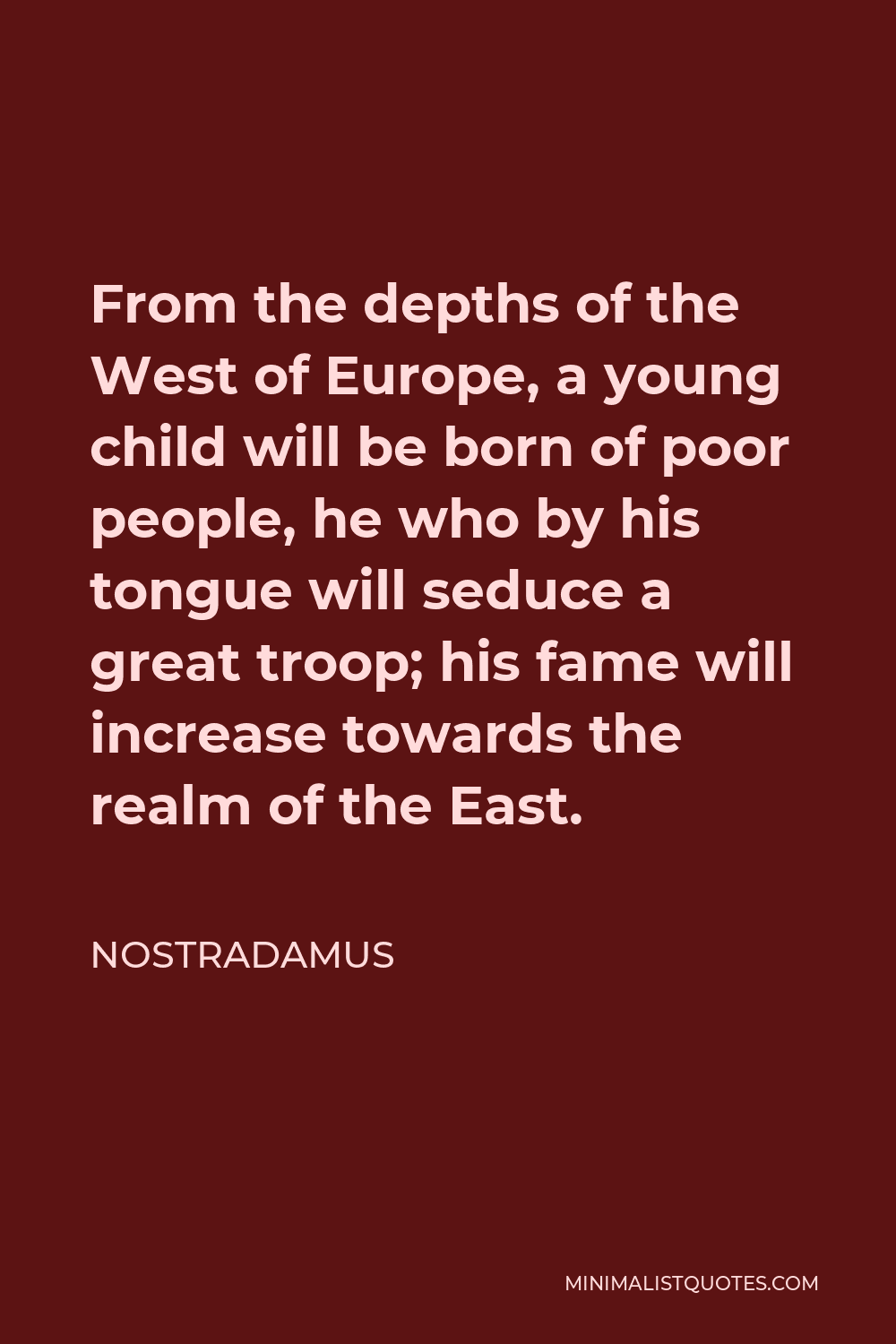 Nostradamus Quote - From the depths of the West of Europe, a young child will be born of poor people, he who by his tongue will seduce a great troop; his fame will increase towards the realm of the East.