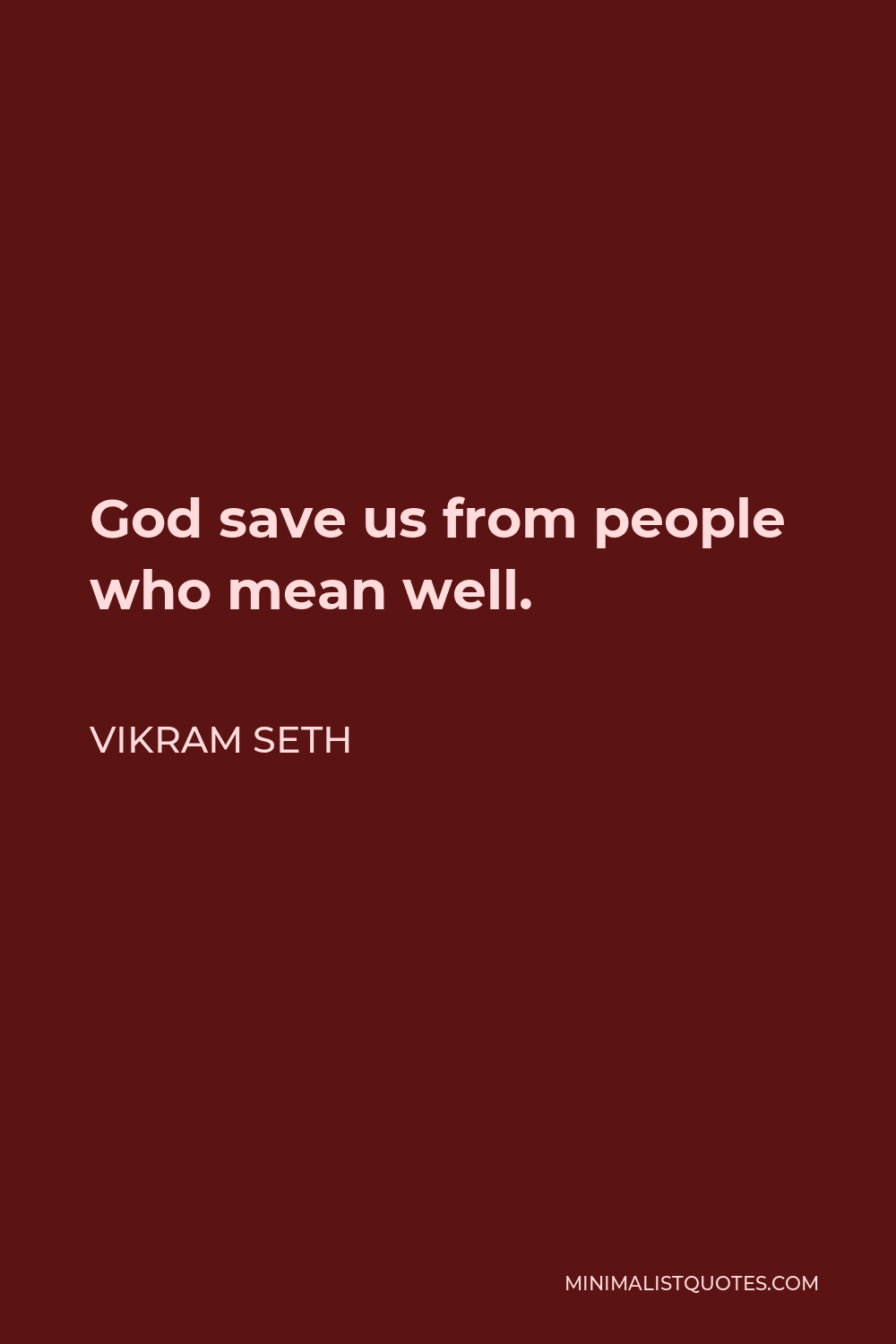 Vikram Seth Quote - God save us from people who mean well.