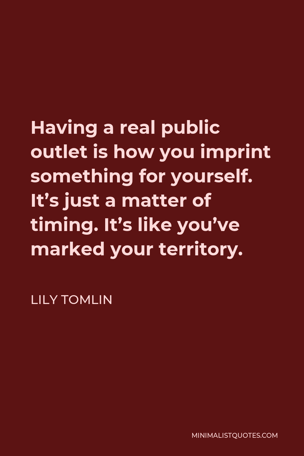 Lily Tomlin Quote - Having a real public outlet is how you imprint something for yourself. It's just a matter of timing. It's like you've marked your territory.