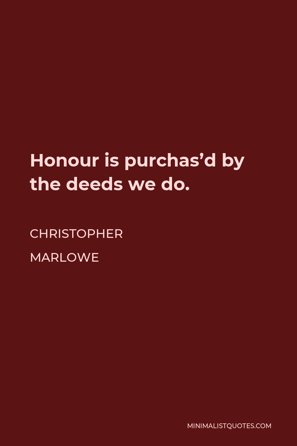 Christopher Marlowe Quote - Honour is purchas'd by the deeds we do.