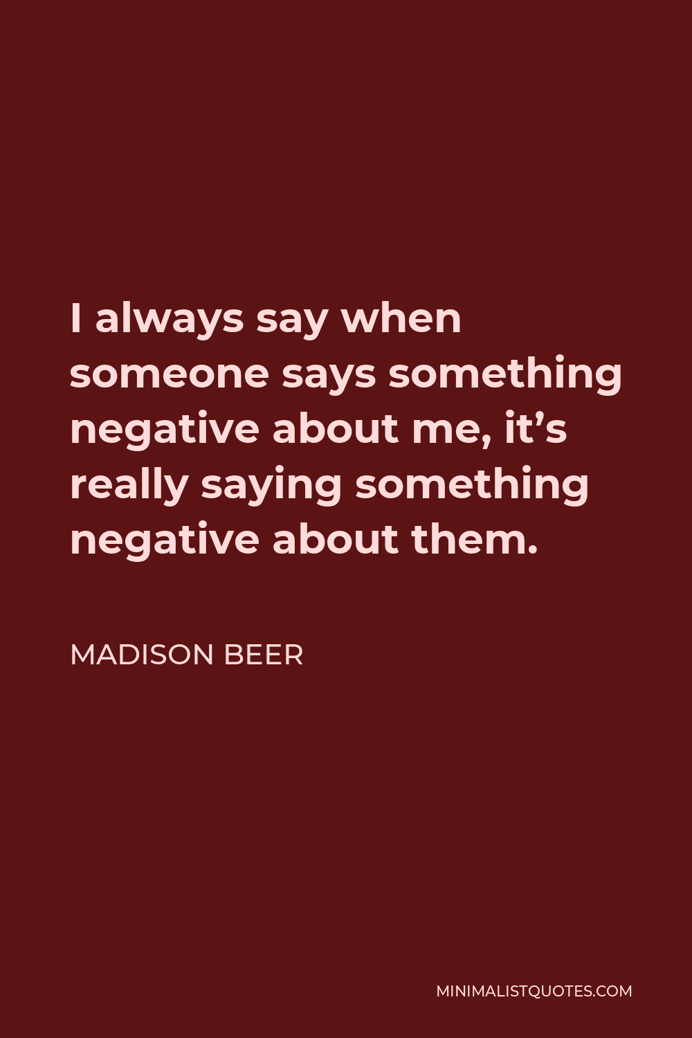 Madison Beer Quote - I always say when someone says something negative about me, it's really saying something negative about them.