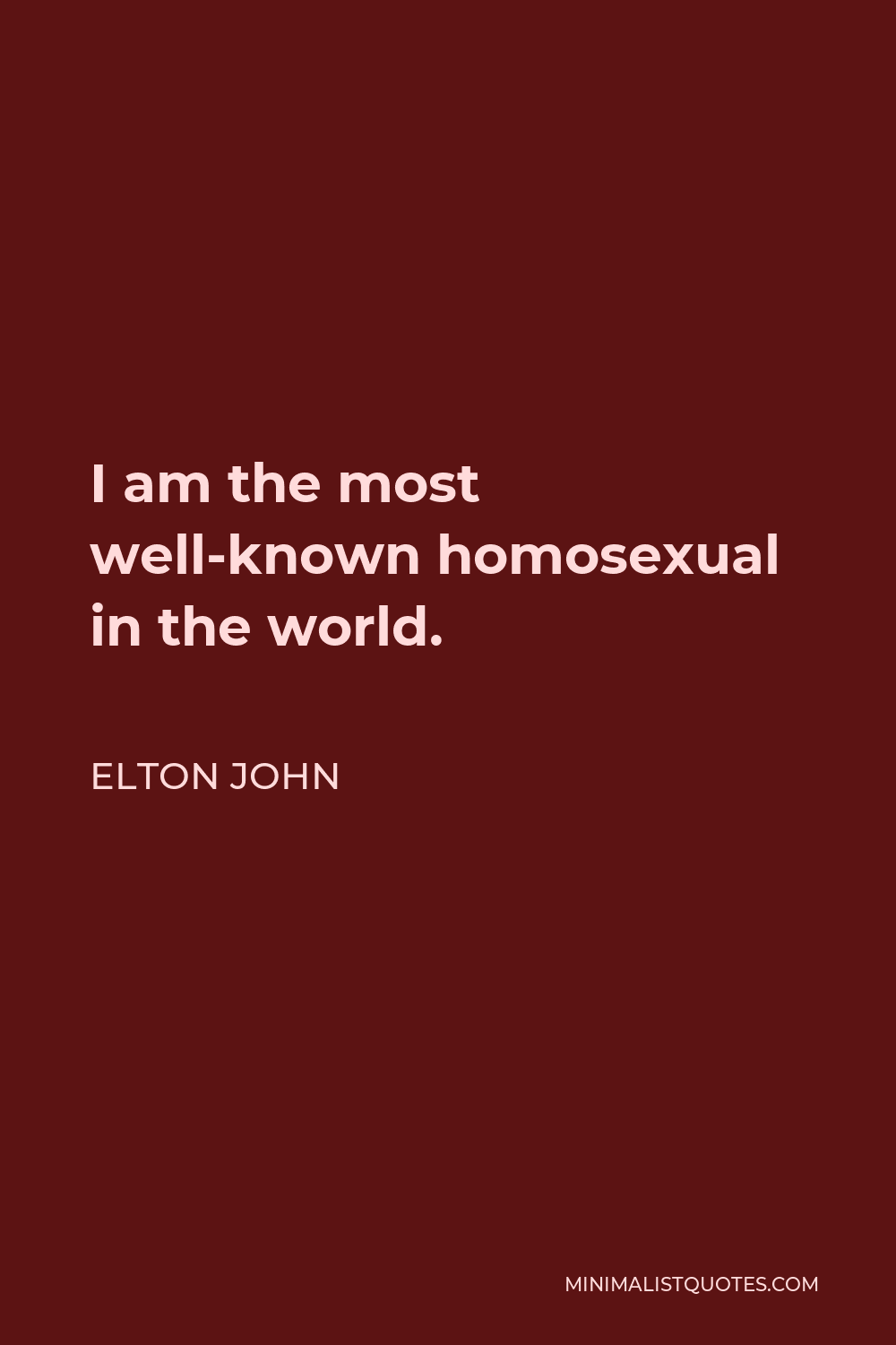 Elton John Quote - I am the most well-known homosexual in the world.