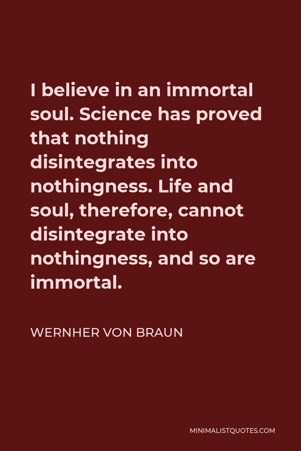 Wernher von Braun Quote - I believe in an immortal soul. Science has proved that nothing disintegrates into nothingness. Life and soul, therefore, cannot disintegrate into nothingness, and so are immortal.