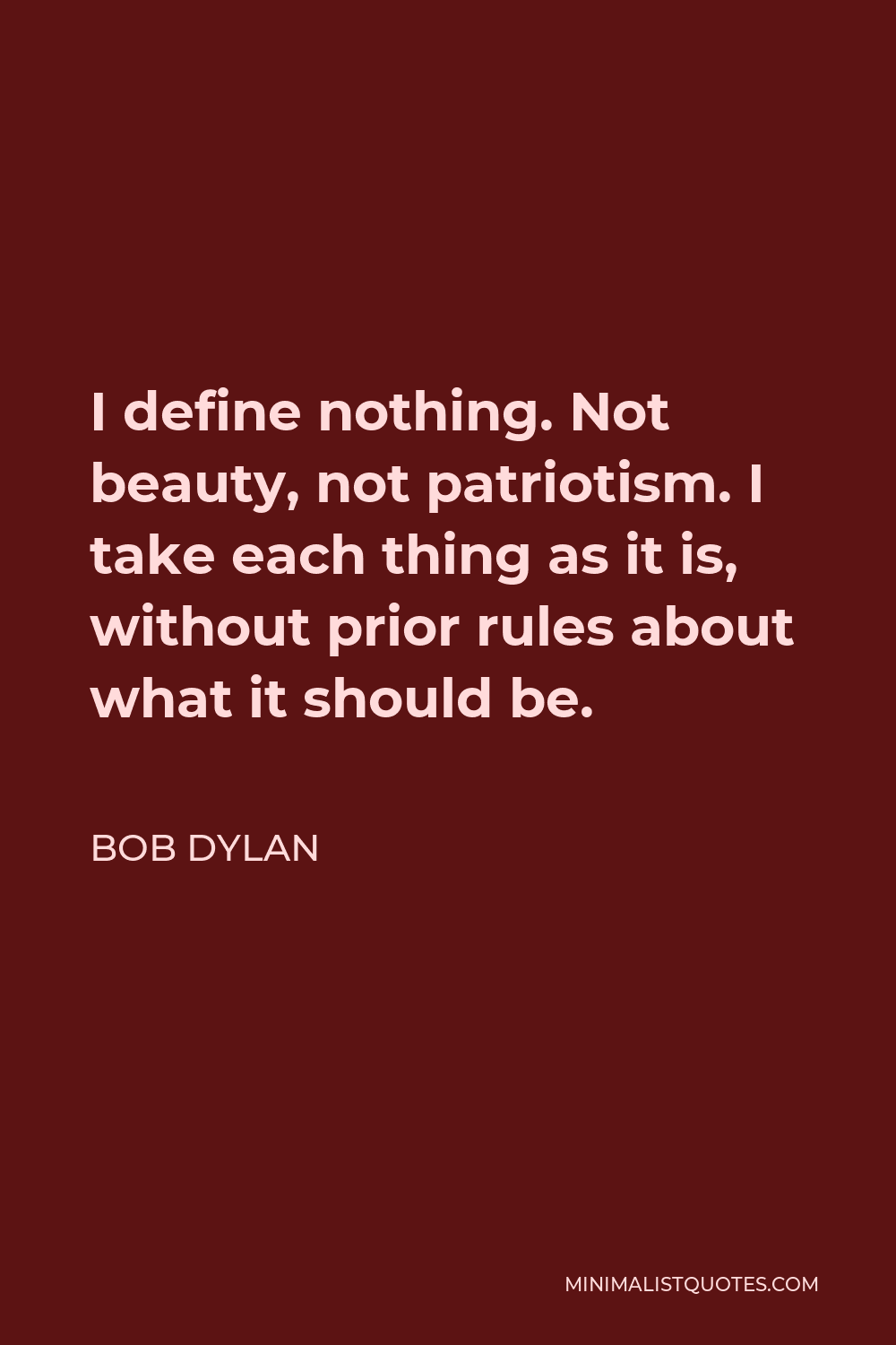Bob Dylan Quote - I define nothing. Not beauty, not patriotism. I take each thing as it is, without prior rules about what it should be.
