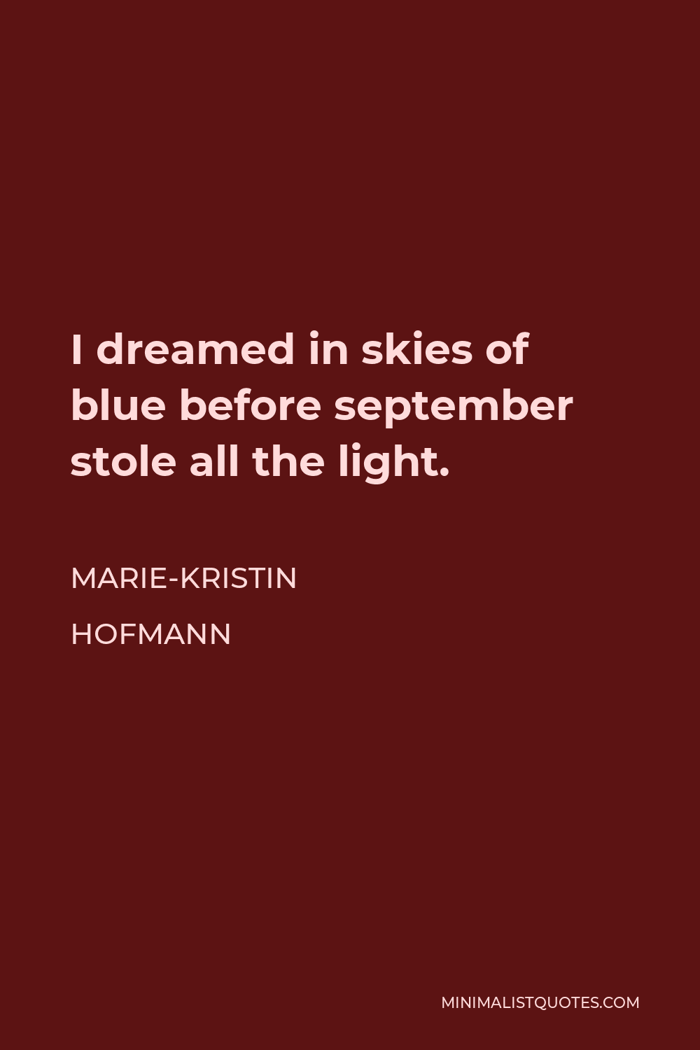 Marie-Kristin Hofmann Quote - I dreamed in skies of blue before september stole all the light.