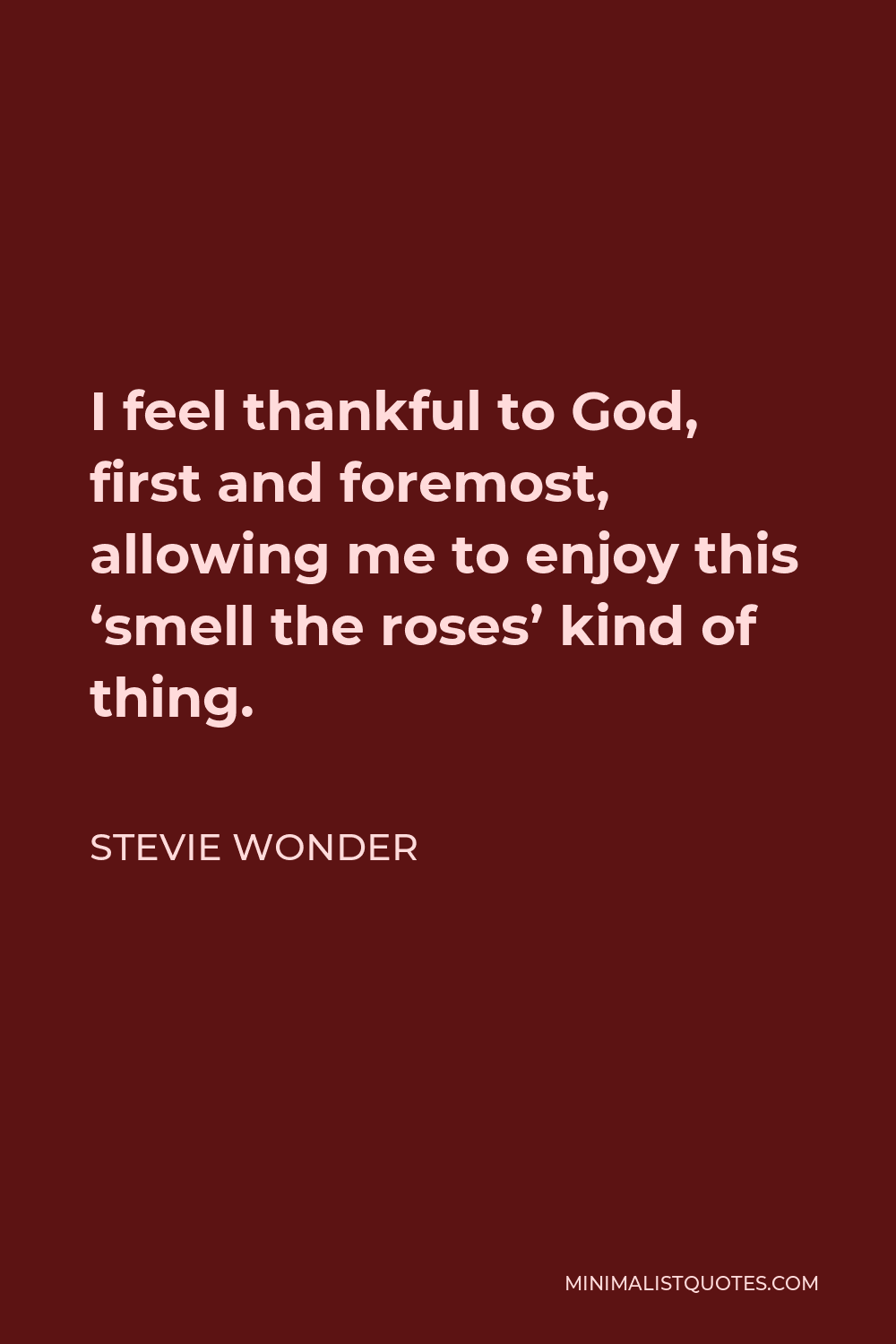 Stevie Wonder Quote - I feel thankful to God, first and foremost, allowing me to enjoy this 'smell the roses' kind of thing.