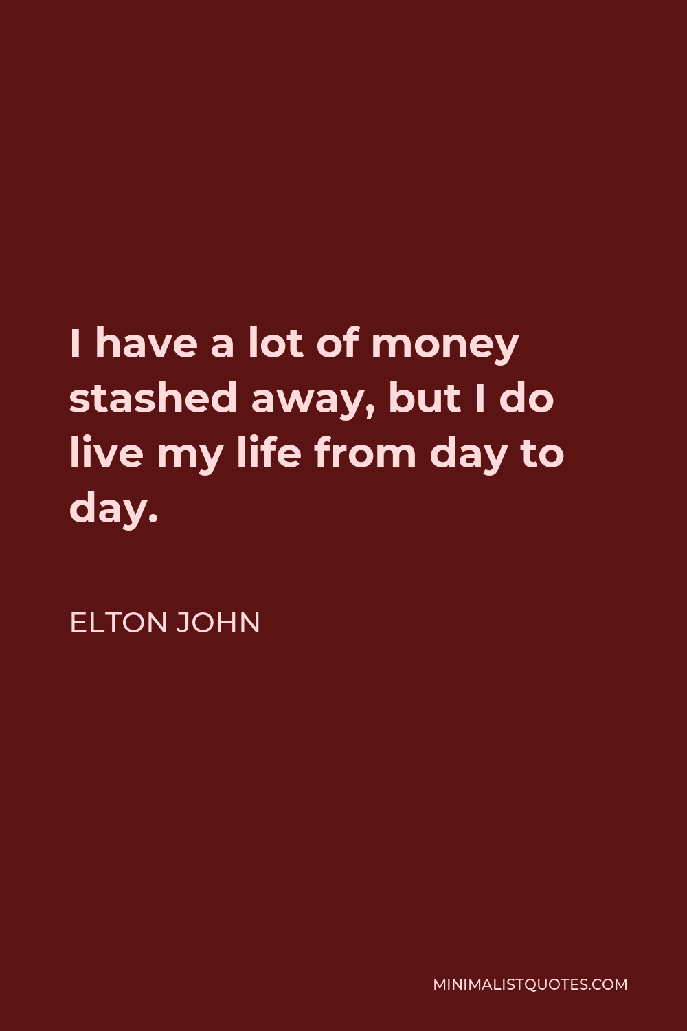 Elton John Quote - I have a lot of money stashed away, but I do live my life from day to day.