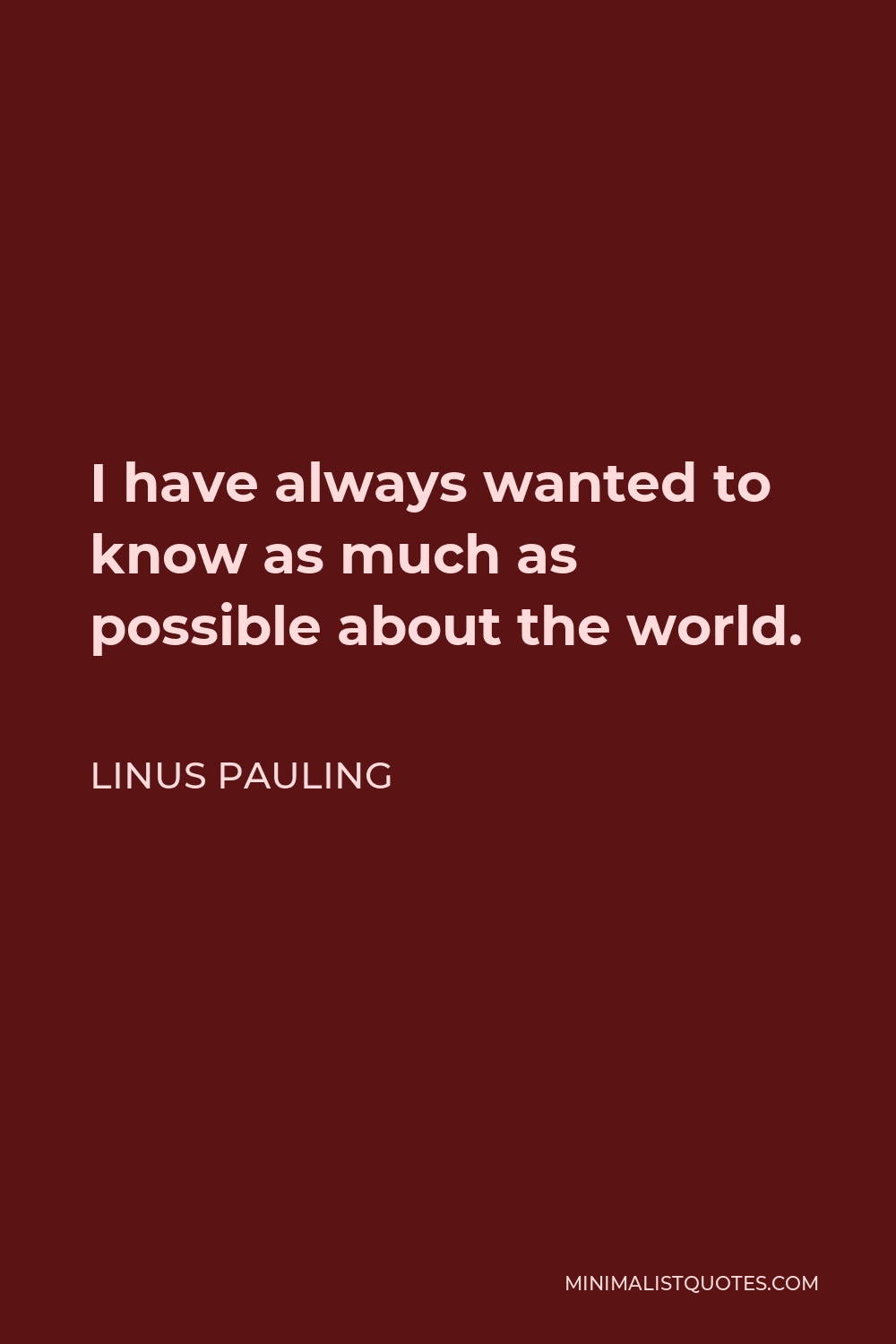 Linus Pauling Quote - I have always wanted to know as much as possible about the world.