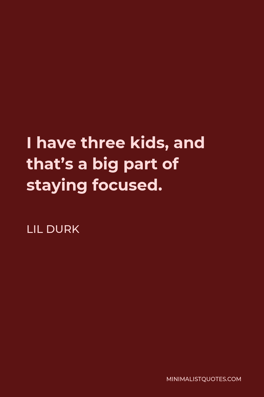 Lil Durk Quote - I have three kids, and that's a big part of staying focused.