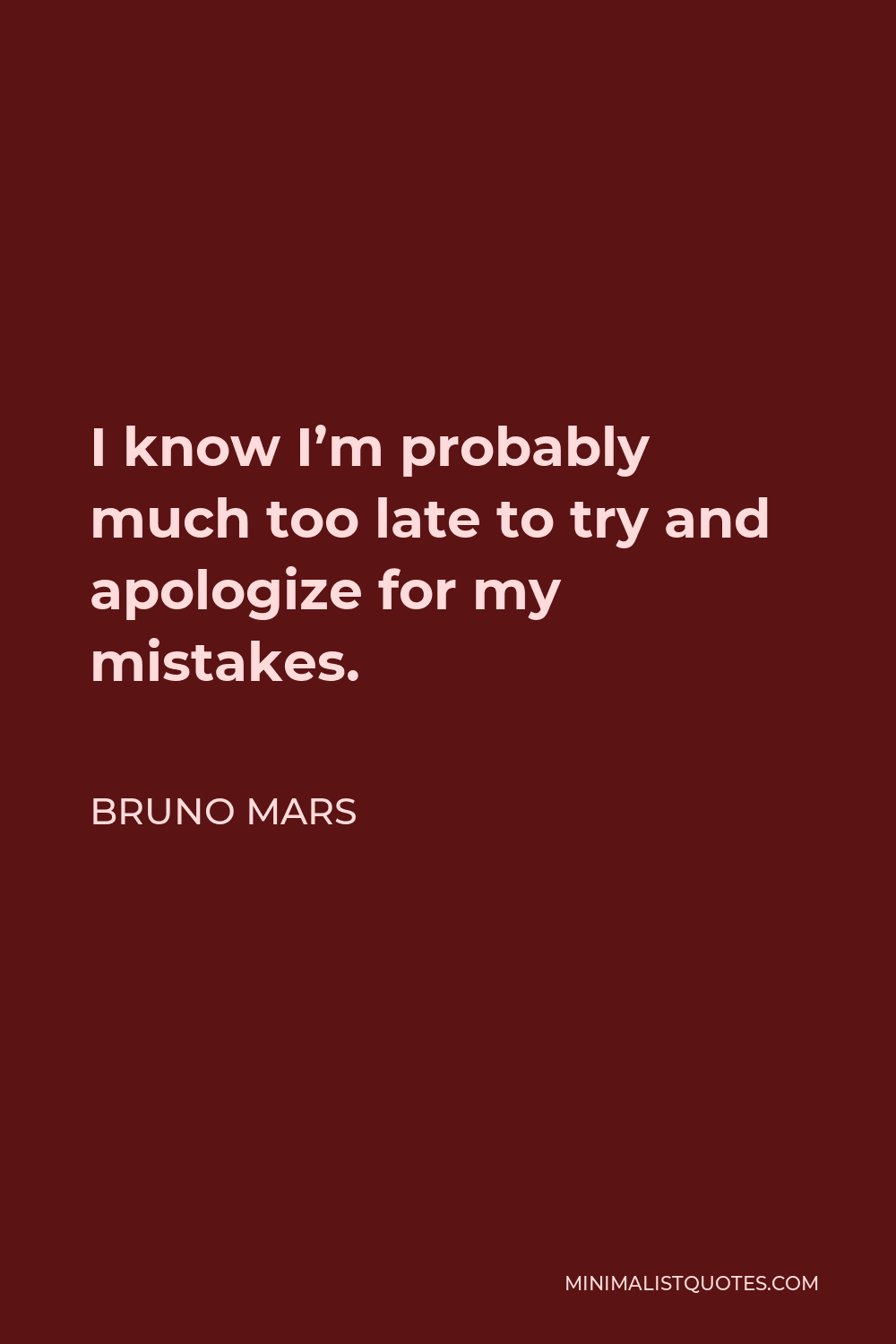 Bruno Mars Quote - I know I'm probably much too late to try and apologize for my mistakes.