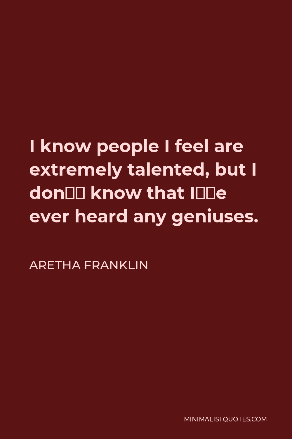 Aretha Franklin Quote - I know people I feel are extremely talented, but I don't know that I've ever heard any geniuses.