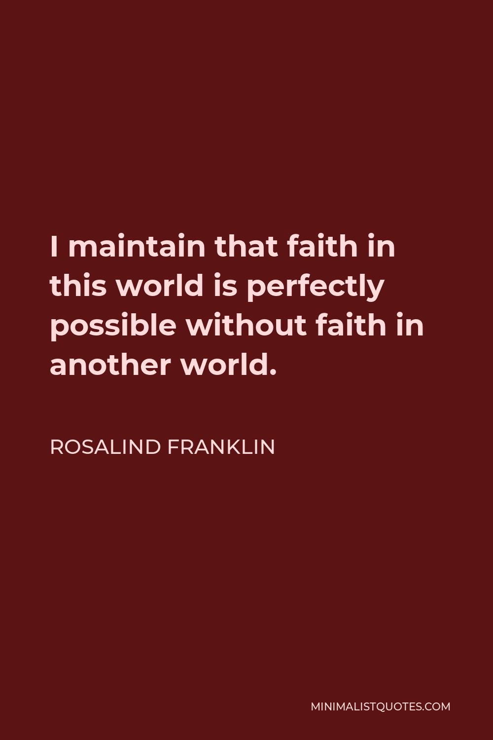 Rosalind Franklin Quote - I maintain that faith in this world is perfectly possible without faith in another world.