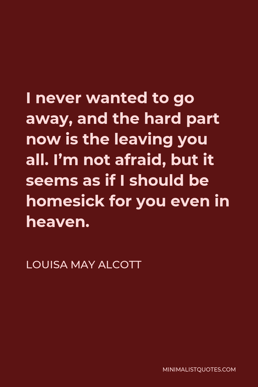 Louisa May Alcott Quote - I never wanted to go away, and the hard part now is the leaving you all. I'm not afraid, but it seems as if I should be homesick for you even in heaven.
