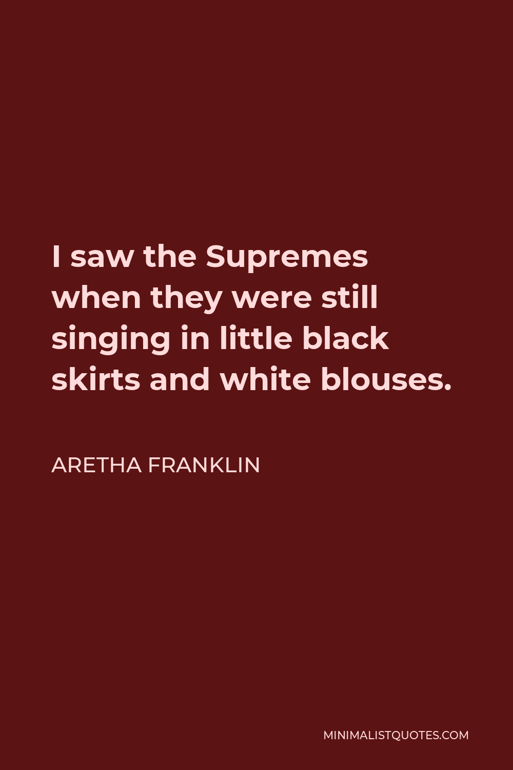 Aretha Franklin Quote - I saw the Supremes when they were still singing in little black skirts and white blouses.