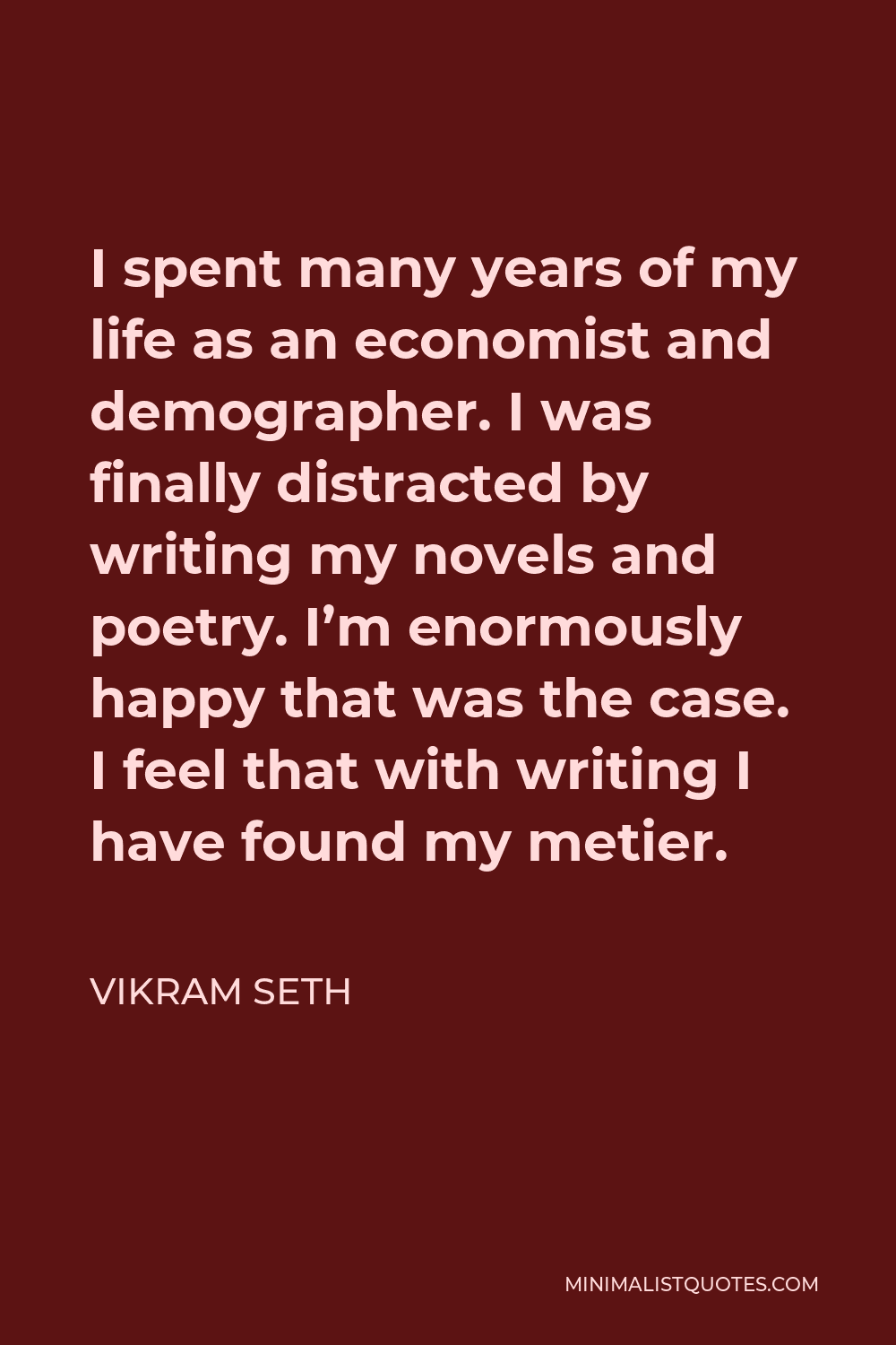 Vikram Seth Quote - I spent many years of my life as an economist and demographer. I was finally distracted by writing my novels and poetry. I'm enormously happy that was the case. I feel that with writing I have found my metier.