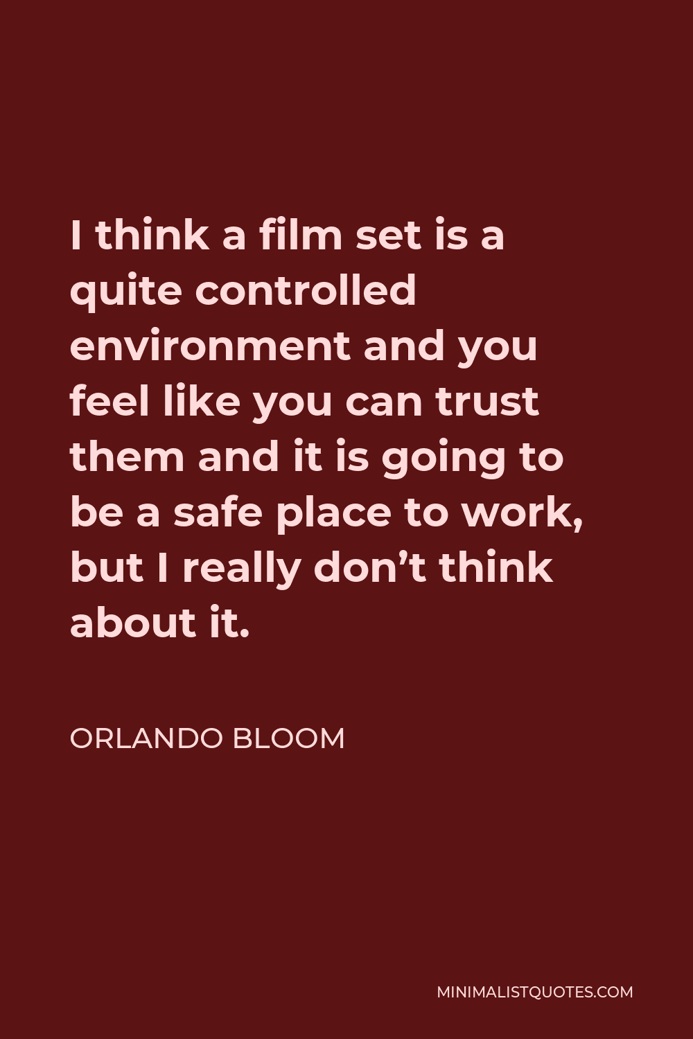 Orlando Bloom Quote - I think a film set is a quite controlled environment and you feel like you can trust them and it is going to be a safe place to work, but I really don't think about it.