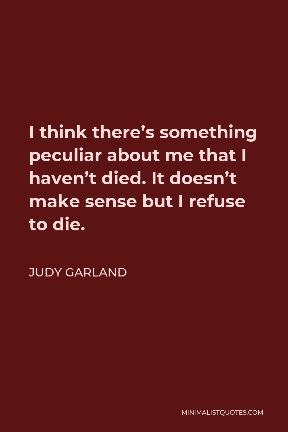 Judy Garland Quote - I think there's something peculiar about me that I haven't died. It doesn't make sense but I refuse to die.