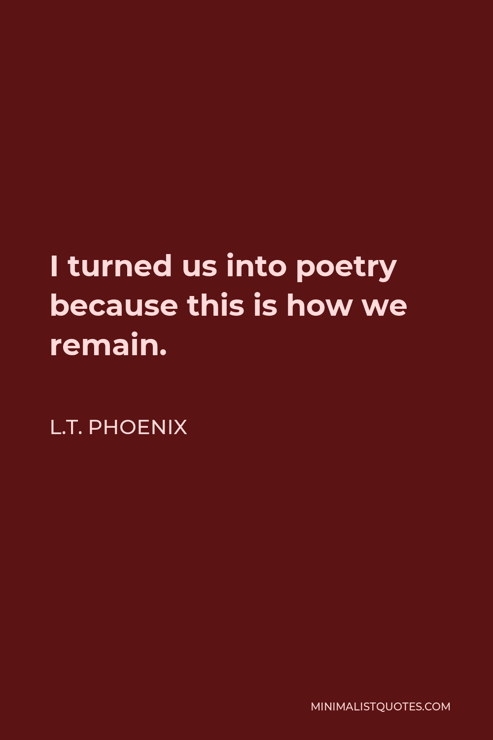 L.T. Phoenix Quote - I turned us into poetry because this is how we remain.