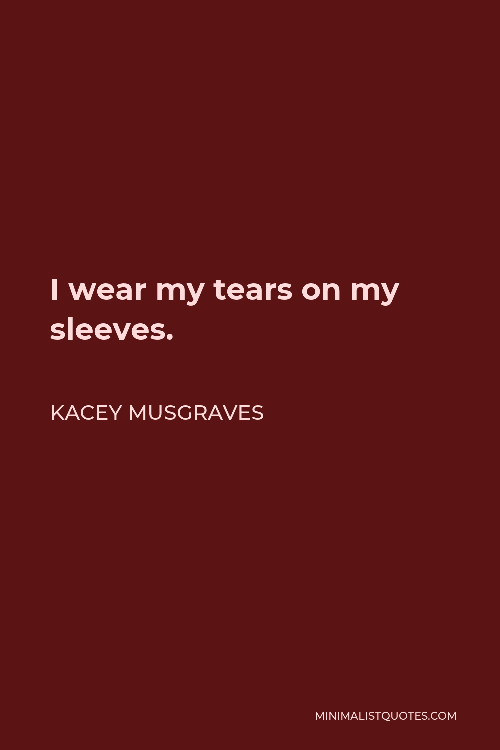Kacey Musgraves Quote - I wear my tears on my sleeves.