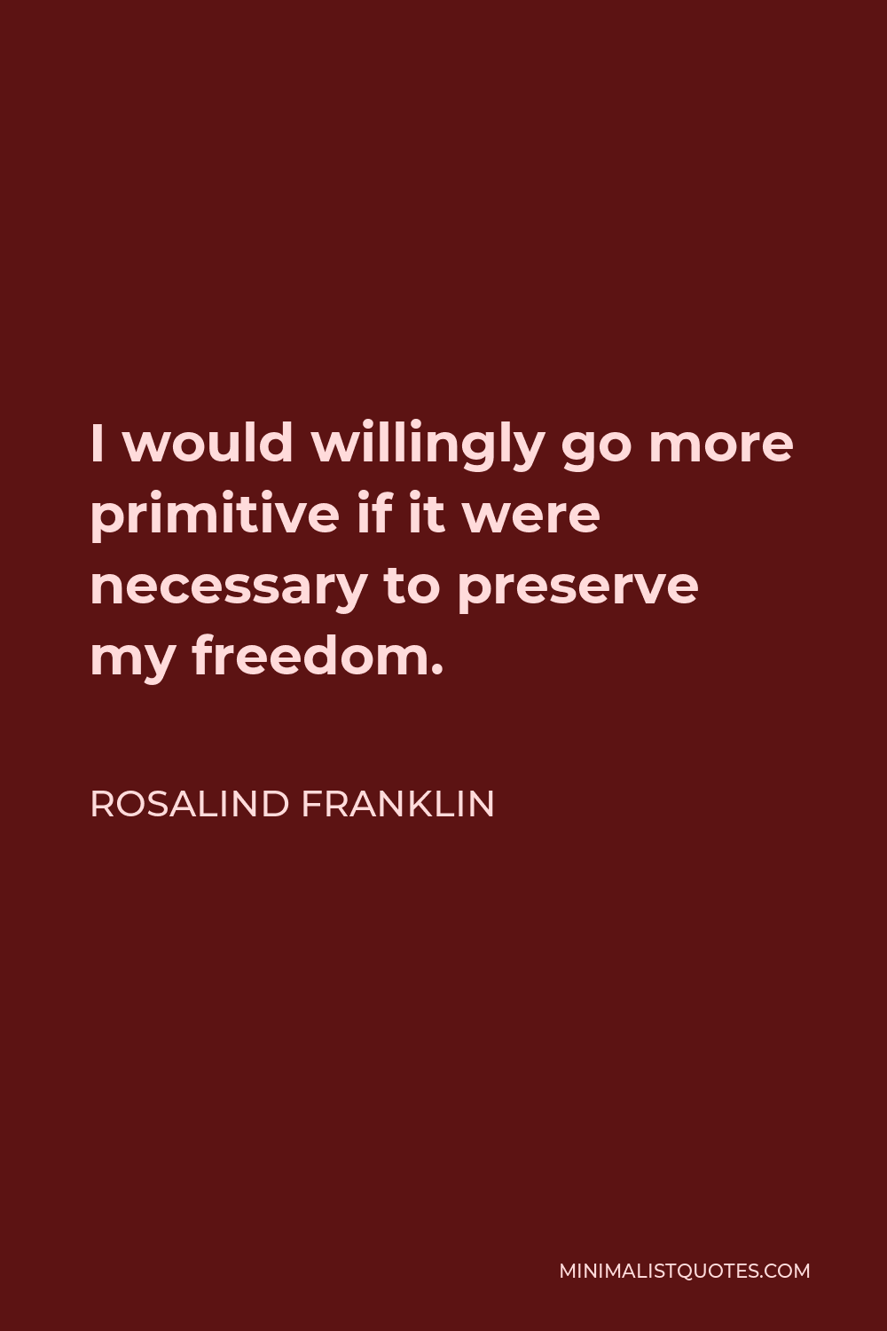 Rosalind Franklin Quote - I would willingly go more primitive if it were necessary to preserve my freedom.