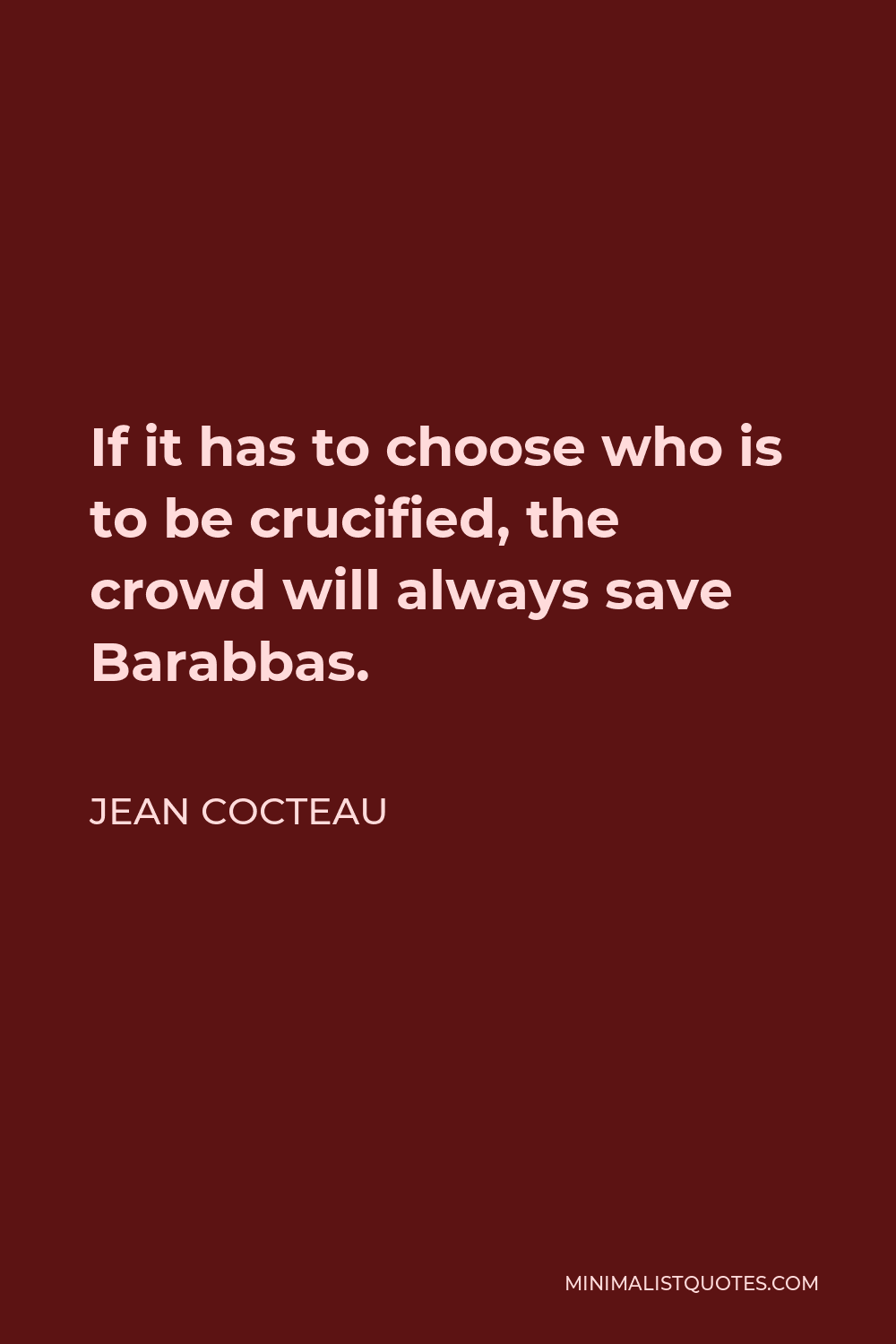 Jean Cocteau Quote - If it has to choose who is to be crucified, the crowd will always save Barabbas.