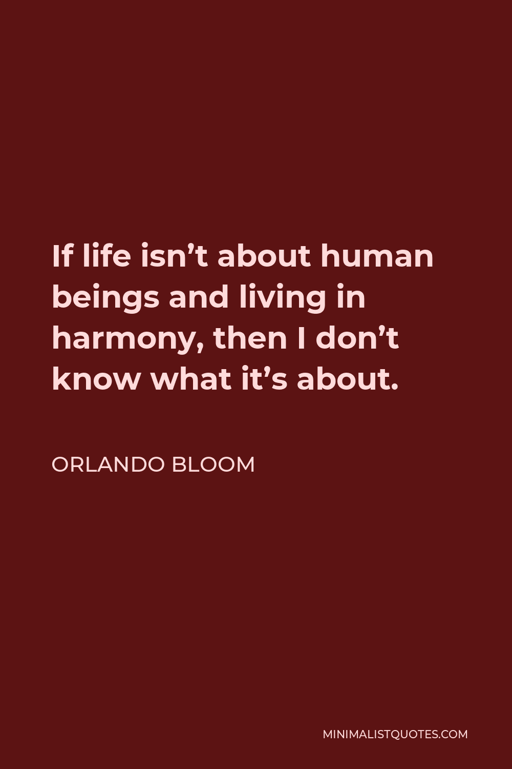 Orlando Bloom Quote - If life isn't about human beings and living in harmony, then I don't know what it's about.