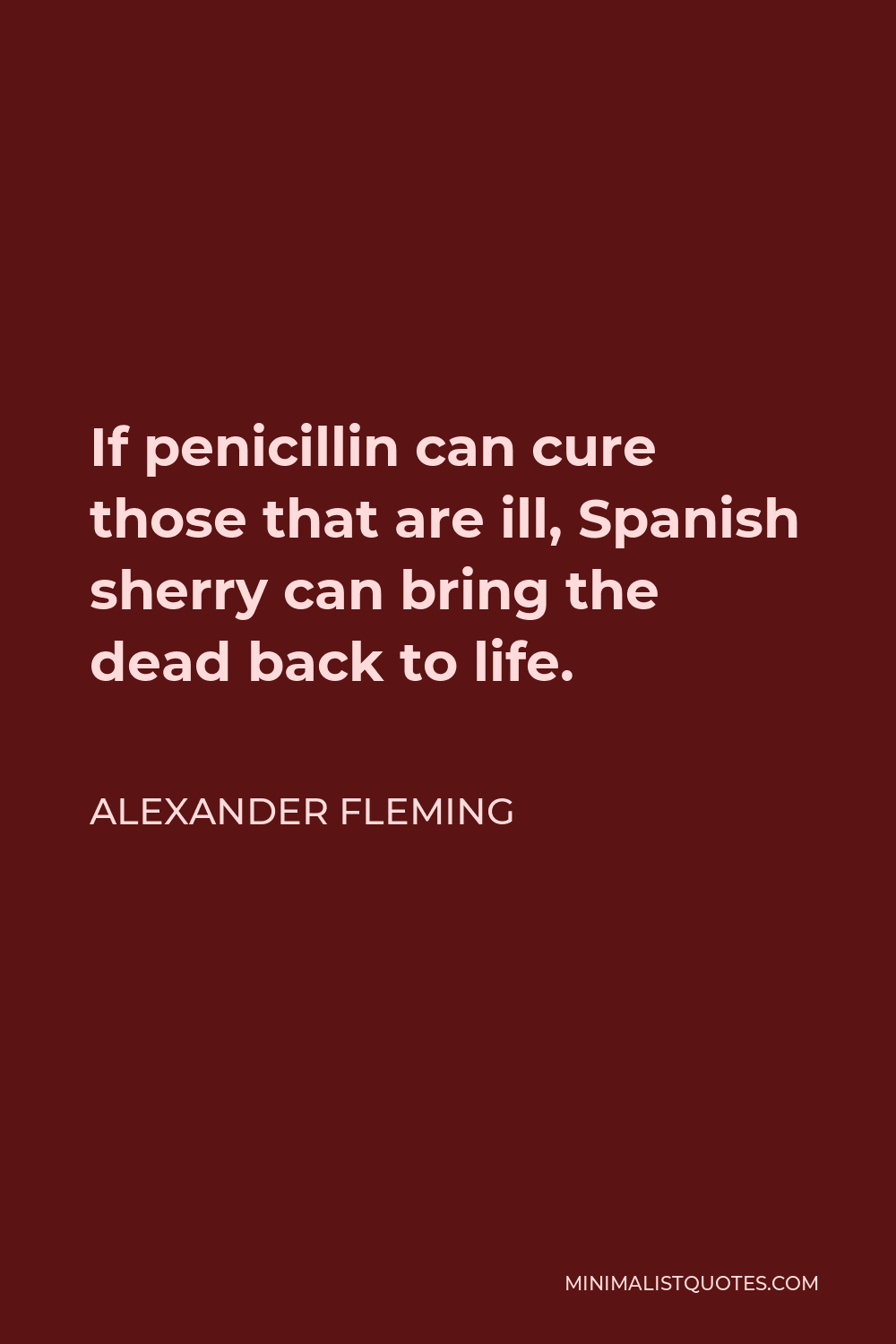 Alexander Fleming Quote - If penicillin can cure those that are ill, Spanish sherry can bring the dead back to life.