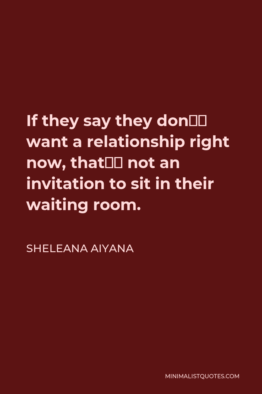 Sheleana Aiyana Quote - If they say they don't want a relationship right now, that's not an invitation to sit in their waiting room.